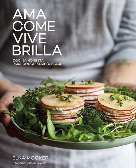 """""""Ama, come, vive, brilla. Cocina honesta para conquistar tu salud"""" - Elka Mocker"""